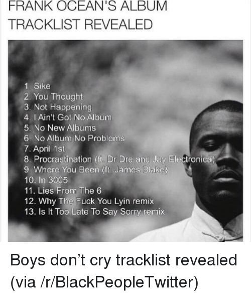frank oceans album: FRANK OCEAN'S ALBUM  TRACKLIST REVEALED  1. Sike  2. You Thought  3. Not Happening  4. I Ain't Got No Album  5. No New Albums  6. No Aibum No Problems  7. April 1st  8. Procrastination (it, Dr Dre and Jay Electronica  9. Where You Been (ft. James Blake)  10. In 3005  11. Lies From The 6  12. Why The Fuck You Lyin remix  13. Is t Too Late To Say Sorry remix <p>Boys don&rsquo;t cry tracklist revealed (via /r/BlackPeopleTwitter)</p>