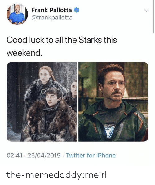 Iphone, Target, and Tumblr: Frank Pallotta  @frankpallotta  Good luck to all the Starks this  weekenc  02:41 25/04/2019 Twitter for iPhone the-memedaddy:meirl
