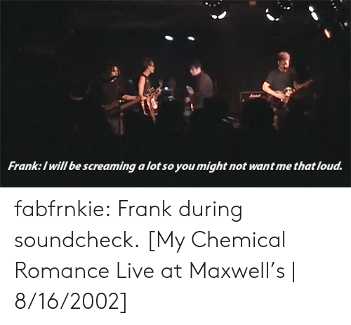 maxwell: Franke:l will be screaming a lot so you might not want me that loud fabfrnkie: Frank during soundcheck. [My Chemical Romance Live at Maxwell's | 8/16/2002]