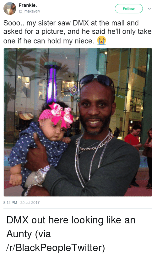 Blackpeopletwitter, Dmx, and Saw: Frankie  @_makavely  Follow  Sooo.. my sister saw DMX at the mall and  asked for a picture, and he said he'll only take  one if he can hold my niece.  8:12 PM-25 Jul 2017 <p>DMX out here looking like an Aunty (via /r/BlackPeopleTwitter)</p>