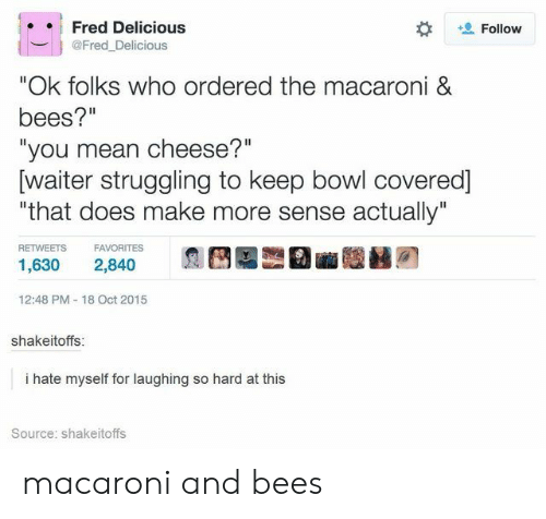 "Mean, Bees, and Bowl: Fred Delicious  Follow  @Fred_Delicious  ""Ok folks who ordered the macaroni &  bees?""  ""you mean cheese?""  [waiter struggling to keep bowl covered]  ""that does make more sense actually""  RETWEETS  FAVORITES  1,630  2,840  12:48 PM 18 Oct 2015  shakeitoffs:  i hate myself for laughing so hard at this  Source: shakeitoffs macaroni and bees"