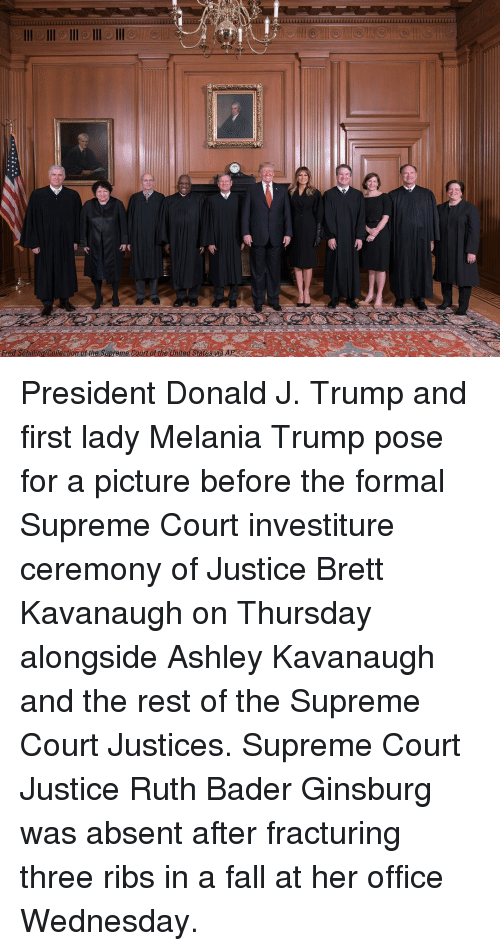 bader: Fred Schiling/Colection of the Supreme Court of the United States wa AP President Donald J. Trump and first lady Melania Trump pose for a picture before the formal Supreme Court investiture ceremony of Justice Brett Kavanaugh on Thursday alongside Ashley Kavanaugh and the rest of the Supreme Court Justices. Supreme Court Justice Ruth Bader Ginsburg was absent after fracturing three ribs in a fall at her office Wednesday.