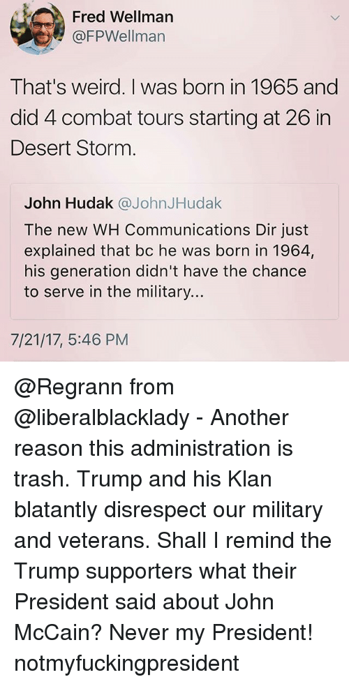 Memes, Trash, and Weird: Fred Wellman  @FPWellman  That's weird. I was born in 1965 and  did 4 combat tours starting at 26 in  Desert Storm  John Hudak @JohnJHudak  The new WH Communications Dir just  explained that bc he was born in 1964,  his generation didn't have the chance  to serve in the military...  7/21/17, 5:46 PM @Regrann from @liberalblacklady - Another reason this administration is trash. Trump and his Klan blatantly disrespect our military and veterans. Shall I remind the Trump supporters what their President said about John McCain? Never my President! notmyfuckingpresident
