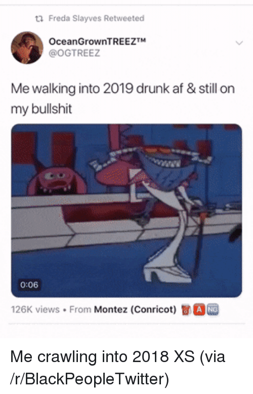 Views From: Freda SIayves Retweeted  OceanGrownTREEZTM  @OGTREEZ  Me walking into 2019 drunk af & still on  my bullshit  1  0:06  126K views . From Montez (Conricot)司。 Me crawling into 2018 XS (via /r/BlackPeopleTwitter)