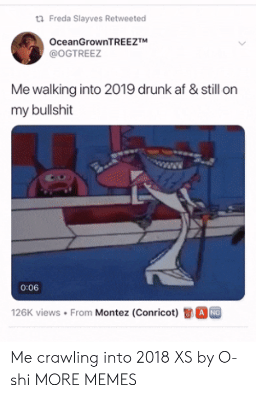 Views From: Freda SIayves Retweeted  OceanGrownTREEZTM  @OGTREEZ  Me walking into 2019 drunk af & still on  my bullshit  1  0:06  126K views . From Montez (Conricot)司。 Me crawling into 2018 XS by O-shi MORE MEMES