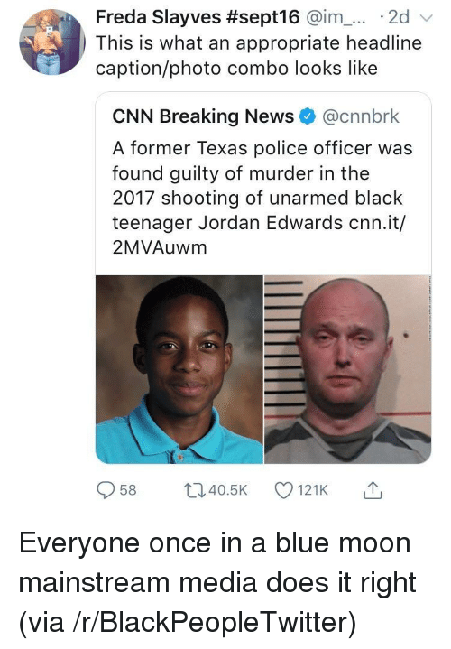 Blackpeopletwitter, cnn.com, and News: Freda Slayves #sept16 @im-... . 2d  This is what an appropriate headline  caption/photo combo looks like  CNN Breaking News@cnnbrk  A former Texas police officer was  found guilty of murder in the  2017 shooting of unarmed black  teenager Jordan Edwards cnn.it/  2MVAuwm  958 ti40.5 121K Everyone once in a blue moon mainstream media does it right (via /r/BlackPeopleTwitter)