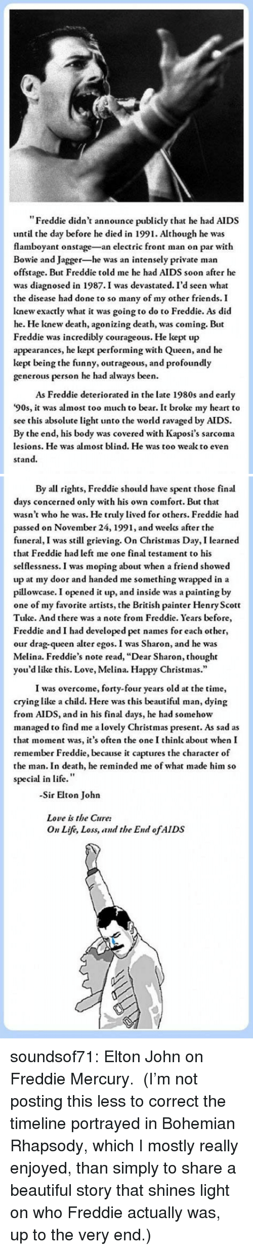 "Beautiful, Christmas, and Crying: ""Freddie didn't announce publicly that he had AIDS  until the day before he died in 1991. Although he was  flamboyant onstage-an electric front man on par with  Bowie and Jagger-he was an intensely private man  offstage. But Freddie told me he had AIDS soon after he  was diagnosed in 1987.I was devastated. I'd seen what  the disease had done to so many of my other friends. I  knew exactly what it was going to do to Freddie. As did  he. He knew death, agonizing death, was coming. But  Freddie was incredibly courageous. He kept up  appearances, he kept performing with Queen, and he  kept being the funny, outrageous, and profoundly  generous person he had always been.  As Freddie deteriorated in the late 1980s and early  '90s, it was almost too much to bear. It broke my heart to  see this absolute light unto the world ravaged by AIDS.  By the end, his body was covered with Kaposi's sarcoma  lesions. He was almost blind. He was too wealk to even  stand.   By all rights, Freddie should have spent those final  days concerned only with his own comfort. But that  wasn't who he was. He truly lived for others. Freddie had  passed on November 24, 1991, and weelks after the  funeral, I was still grieving. On Christmas Day, I learned  that Freddie had left me one final testament to his  selflessness. I was moping about when a friend showed  up at my door and handed me something wrapped in a  pillowcase. I opened it up, and inside was a painting by  one of my favorite artists, the British painter Henry Scott  Tuke. And there was a note from Freddie. Years before  Freddie and I had developed pet names for each other,  our drag-queen alter egos. I was Sharon, and he was  Melina. Freddie's note read, ""Dear Sharon, thought  you'd like this. Love, Melina. Happy Christmas.""  I was overcome, forty-four years old at the time,  crying like a child. Here was this beautiful man, dying  from AIDS, and in his final days, he had somehow  managed to find me a lovely Christmas present. As sad as  that moment was, it's often the one I think about when I  remember Freddie, because it captures the character of  the man. In death, he reminded me of what made him so  special in life.""  -Sir Elton John  Love is the Cure:  On Life, Loss, and the End ofAIDS soundsof71:  Elton John on Freddie Mercury.  (I'm not posting this less to correct the timeline portrayed in Bohemian Rhapsody, which I mostly really enjoyed, than simply to share a beautiful story that shines light on who Freddie actually was, up to the very end.)"