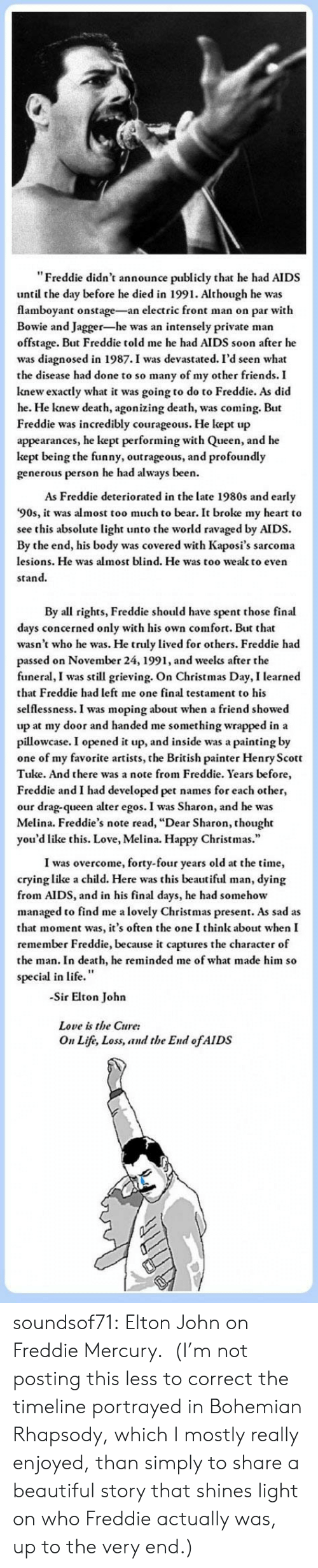 """Beautiful, Christmas, and Crying: """"Freddie didn't announce publicly that he had AIDS  until the day before he died in 1991. Although he was  flamboyant onstage-an electric front man on par with  Bowie and Jagger-he was an intensely private man  offstage. But Freddie told me he had AIDS soon after he  was diagnosed in 1987.I was devastated. I'd seen what  the disease had done to so many of my other friends. I  knew exactly what it was going to do to Freddie. As did  he. He knew death, agonizing death, was coming. But  Freddie was incredibly courageous. He kept up  appearances, he kept performing with Queen, and he  kept being the funny, outrageous, and profoundly  generous person he had always been.  As Freddie deteriorated in the late 1980s and early  '90s, it was almost too much to bear. It broke my heart to  see this absolute light unto the world ravaged by AIDS.  By the end, his body was covered with Kaposi's sarcoma  lesions. He was almost blind. He was too wealk to even  stand.   By all rights, Freddie should have spent those final  days concerned only with his own comfort. But that  wasn't who he was. He truly lived for others. Freddie had  passed on November 24, 1991, and weelks after the  funeral, I was still grieving. On Christmas Day, I learned  that Freddie had left me one final testament to his  selflessness. I was moping about when a friend showed  up at my door and handed me something wrapped in a  pillowcase. I opened it up, and inside was a painting by  one of my favorite artists, the British painter Henry Scott  Tuke. And there was a note from Freddie. Years before  Freddie and I had developed pet names for each other,  our drag-queen alter egos. I was Sharon, and he was  Melina. Freddie's note read, """"Dear Sharon, thought  you'd like this. Love, Melina. Happy Christmas.""""  I was overcome, forty-four years old at the time,  crying like a child. Here was this beautiful man, dying  from AIDS, and in his final days, he had somehow  managed to find me a l"""