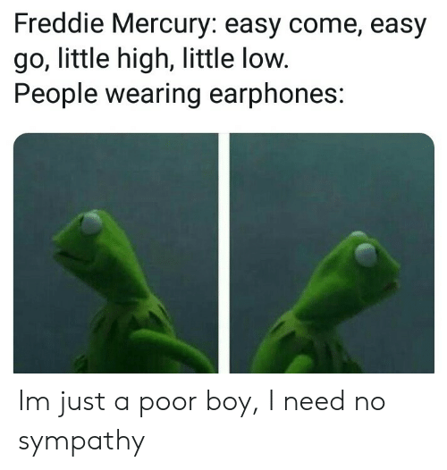 Mercury, Freddie Mercury, and Boy: Freddie Mercury: easy come, easy  go, little high, little low.  People wearing earphones: Im just a poor boy, I need no sympathy