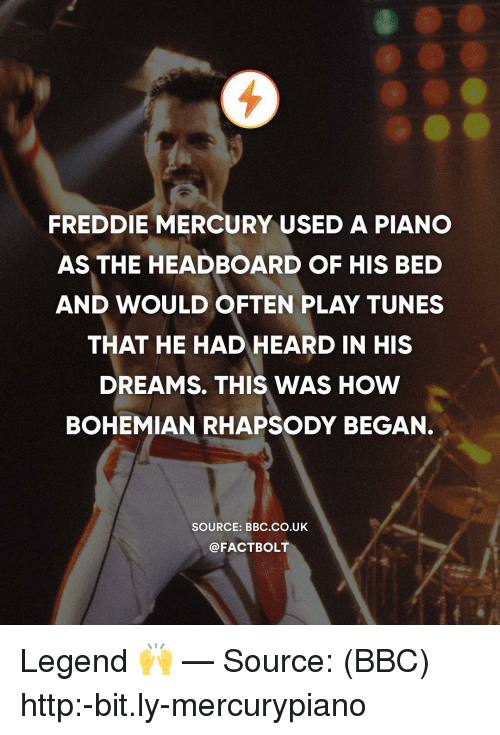 Memes, Http, and Mercury: FREDDIE MERCURY USED A PIANO  AS THE HEADBOARD OF HIS BED  AND WOULD OFTEN PLAY TUNES  THAT HE HAD HEARD IN HIS  DREAMS. THIS WAS HOW  BOHEMIAN RHAPSODY BEGAN.  SOURCE: BBC.co.UK  @FACTBOLT Legend 🙌 — Source: (BBC) http:-bit.ly-mercurypiano