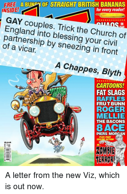 church of england: FREE ABU  OF STRAIGHT BRITISH BANANAS  INSIDE!  for every reader!  GAY couples. Trick the Church  of  England into blessing your civil  of a vicar.  by sneezing in front  A Chappes, Blyth  CARTOONS!  FAT SLAGS  RAFFLES  FRUTBUNN  ROGER  MELLIE  THE BACONS  8 ACE  PIERS MORGAN  PLUS PANT  SOILL  ACTION  ZOMBIE  TERROR! A letter from the new Viz, which is out now.