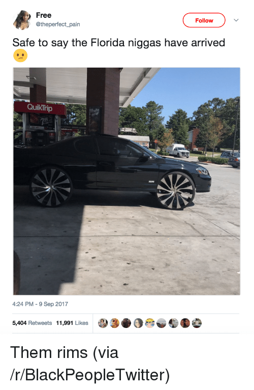 Quiktrip: Free  Follow  @theperfect_pain  Safe to say the Florida niggas have arrived  QuikTrip  4:24 PM-9 Sep 2017  5,404 Retweets 11,991 Likes <p>Them rims (via /r/BlackPeopleTwitter)</p>