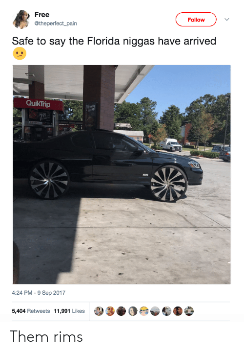 Quiktrip: Free  Follow  @theperfect_pain  Safe to say the Florida niggas have arrived  QuikTrip  4:24 PM-9 Sep 2017  5,404 Retweets 11,991 Likes Them rims