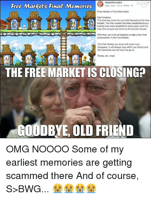 Memes, Omg, and Free: Free Market's Final Memories  MapleStorySEA  Page Liked-13 hrs-Edited .  5  [Free Market's Final Memories)  Dear Maplers,  The time has come for us to bid farewell to the Free  Market. The free market has been established as a  trading hub since MapleSEA's early years, and it is  now time to pass the torch to the Auction House.  With that, we invite all Maplers to take a few final  screenshots in the Free Market  The Free Market you know will never truly  disappear. It will always stay within our hearts and  the memories we will never let go of.  Ready, set, snap!  THE FREE MARKET IS CLOSING?  GOODBYE, OLD FRIEND OMG NOOOO Some of my earliest memories are getting scammed there And of course, S>BWG... 😭😭😭😭
