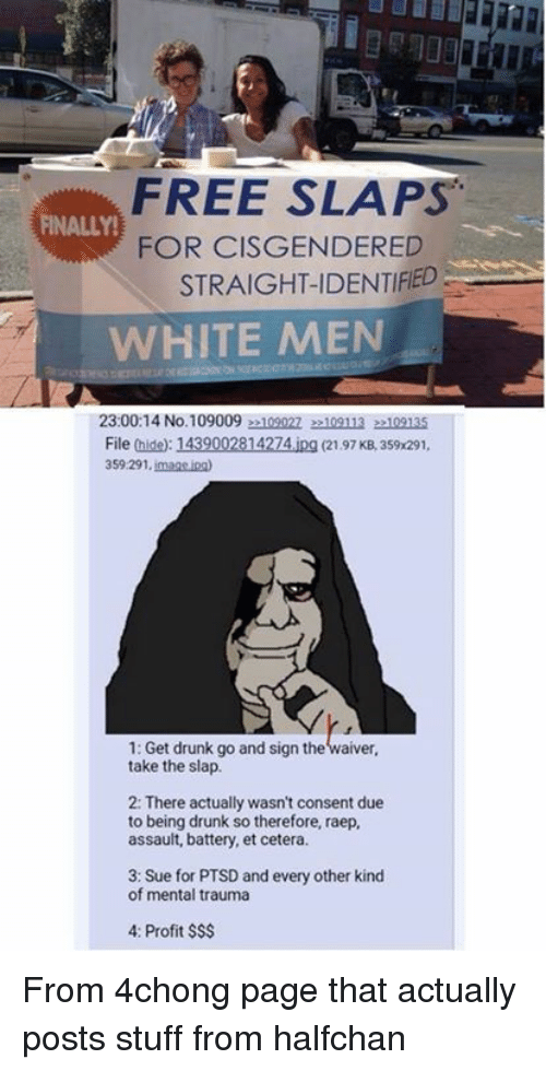 Dank, Drunk, and Free: FREE SLAPS  FOR CISGENDERED  STRAIGHT-IDENTIFED  FINALLY!  WHITE MEN  23:00:14 No.1090092109022 22109113 22109135  File (hide): 1439002814274.ipg (2197 KB, 359x291,  359.291. imags ina  1: Get drunk go and sign the waiver,  take the slap.  2: There actually wasn't consent due  to being drunk so therefore, raep,  assault, battery, et cetera  3: Sue for PTSD and every other kind  of mental trauma  4: Profit $S$ From 4chong page that actually posts stuff from halfchan