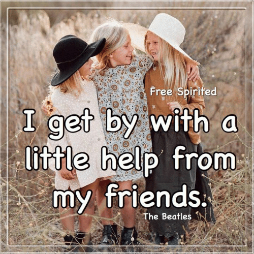 The Beatles: Free Spirited  I get by with a  little help from  my friends.  The Beatles