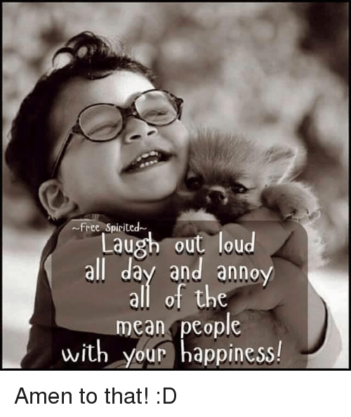 Amen To That: Free Spirited  Laug out loud  Laugh out loud  all day and anno  all of the  mean people  with your happiness!  2  0 Amen to that! :D