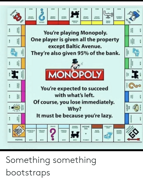 Bank: FREE  You're playing Monopoly.  One player is given all the property  except Baltic Avenue.  They're also given 95% of the bank  MONOPOLY  You're expected to succeed  with what's left.  Of course, you lose immediately  Why?  It must be because you're lazy.  NTY  INCOME  TAX  OHNCE  ALIOND  ?  COLLEC  COECTC  ONT  CHEA  EA  VISTING  JUST  TS  CARC  PARKING  GO 10 Something something bootstraps