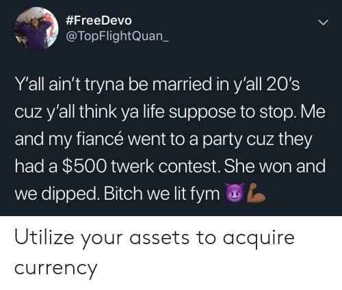 utilize:  #FreeDevo  @TopFlightQuan_  Y'all ain't tryna be married in y'all 20's  cuz y'all think ya life suppose to stop. Me  and my fiancé went to a party cuz they  had a $500 twerk contest. She won and  we dipped. Bitch we lit fym Utilize your assets to acquire currency
