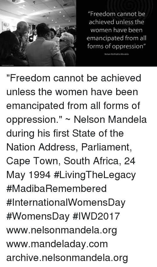 "Memes, Nelson Mandela, and South Africa: ""Freedom cannot be  achieved unless the  women have been  emancipated from all  forms of oppression""  Nelson Rolihlahla Mandela ""Freedom cannot be achieved unless the women have been emancipated from all forms of oppression."" ~ Nelson Mandela during his first State of the Nation Address, Parliament, Cape Town, South Africa, 24 May 1994 #LivingTheLegacy #MadibaRemembered #InternationalWomensDay #WomensDay #IWD2017   www.nelsonmandela.org www.mandeladay.com archive.nelsonmandela.org"