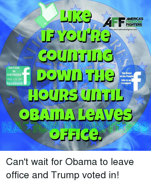Trump Vote: FREEDOM  FIGHTERS  www.americasfreedomfighters com  Down  NATION  IN  The Voice  DISTRESS  of the People  like us on  Like us on  facebook  Facebook  HOURS TIL  OBAMA Aves  OFF Ce. Can't wait for Obama to leave office and Trump voted in!