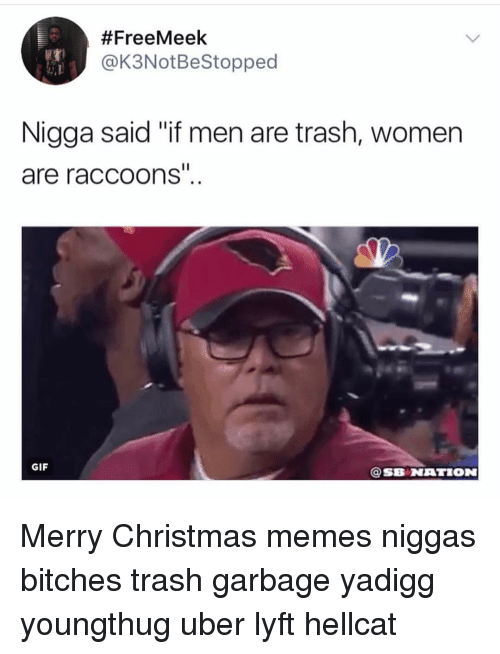 "Christmas, Gif, and Memes:  #FreeMeek  @K3NotBeStopped  Nigga said ""if men are trash, women  are raccoons  GIF  @SB NATION Merry Christmas memes niggas bitches trash garbage yadigg youngthug uber lyft hellcat"