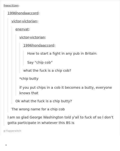 "Victorian: freexcitizen  1996hondaaccord:  victor-victorian:  enervat:  victor-victorian:  1996hondaaccord:  How to start a fight in any pub in Britain:  Say ""chip cob""  what the fuck is a chip cob?  chip butty  if you put chips in a cob it becomes a butty, everyone  knows that  Ok what the fuck is a chip butty?  The wrong name for a chip cob  I am so glad George Washington told y'all to fuck of so I don't  gotta participate in whatever this BS is  d flapperwitch ."