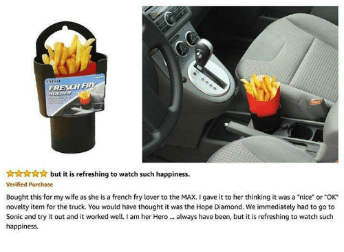 "trucking: FRENCH FRY  HOLDER  but it is refreshing to watch such happiness.  Verified Purchase  Bought this for my wife as she is a french fry lover to the MAX. I gave it to her thinking it was a ""nice"" or ""OK""  novelty item for the truck. You would have thought it was the Hope Diamond. We immediately had to go to  Sonic and try it out and it worked well.I am her Hero always have been, but it is refreshing to watch such  happiness"