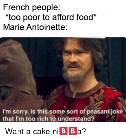 """Food, Sorry, and Cake: French people:  """"too poor to afford food*  Marie Antoinette:  I'm sorry, is this some sort of peasant joke  that I'm too rich to understand? Want a cake ni🅱️🅱️a?"""