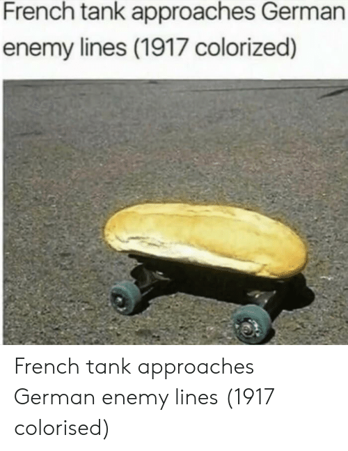 French, Tank, and German: French tank approaches German  enemy lines (1917 colorized) French tank approaches German enemy lines (1917 colorised)
