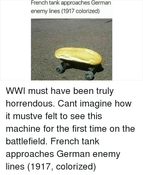 Battlefield: French tank approaches German  enemy lines (1917 colorized) WWI must have been truly horrendous. Cant imagine how it mustve felt to see this machine for the first time on the battlefield. French tank approaches German enemy lines (1917, colorized)