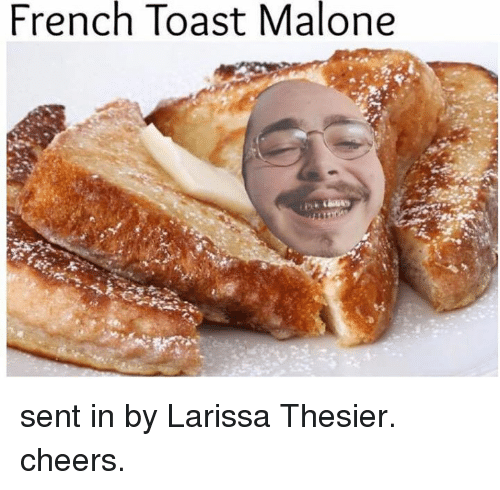 Larissa: French Toast Malone sent in by Larissa Thesier. cheers.