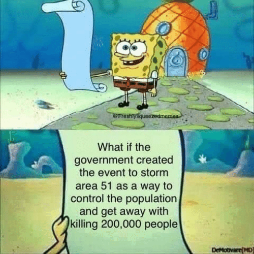 the event: Freshlysqueezedmames  What if the  government created  the event to storm  area 51 as a way to  control the population  and get away with  killing 200,000 people  DeMotivare(MD