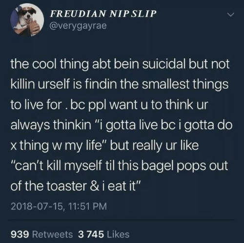 """toaster: FREUDIAN NIP SLIP  @verygayrae  the cool thing abt bein suicidal but not  killin urself is findin the smallest things  to live for . bc ppl want u to think ur  always thinkin """"i gotta live bc i gotta do  x thing w my life"""" but really ur like  """"can't kill myself til this bagel pops out  of the toaster & i eat it""""  2018-07-15, 11:51 PM  939 Retweets 3 745 Likes"""