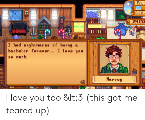 Teared Up: Fri  6:10  24153  I had nightmar es of being  bachelor for ever.... I love you  so nuch.  Harvey I love you too <3 (this got me teared up)