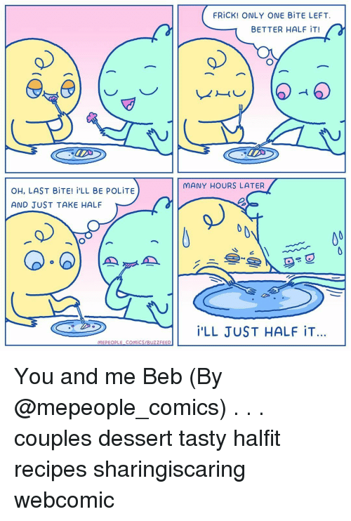 beb: FRİCK! ONLY ONE BİTE LEFT.  BETTER HALF iT!  MANY HOURS LATER  OH, LAST BİTE! İ'LL BE POLİTE  AND JUST TAKE HALF  旦  İ'LL JUST HALF İT…  MEPEOPLE. COMİCS/BUZZFEED You and me Beb (By @mepeople_comics) . . . couples dessert tasty halfit recipes sharingiscaring webcomic