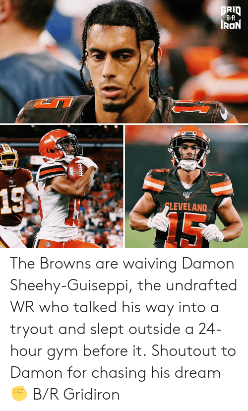 Gym, Browns, and Iron: FRID  B-R  IRON  15A  FLEVELAND The Browns are waiving Damon Sheehy-Guiseppi, the undrafted WR who talked his way into a tryout and slept outside a 24-hour gym before it.  Shoutout to Damon for chasing his dream ✊ B/R Gridiron