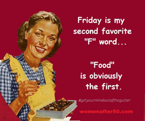 """Food, Friday, and Memes: Friday is my  second favorite  """"F"""" word  ...  """"Food""""  Is obviouslY  the first  #getyourmindoutofthegutter  womenafter50.com"""