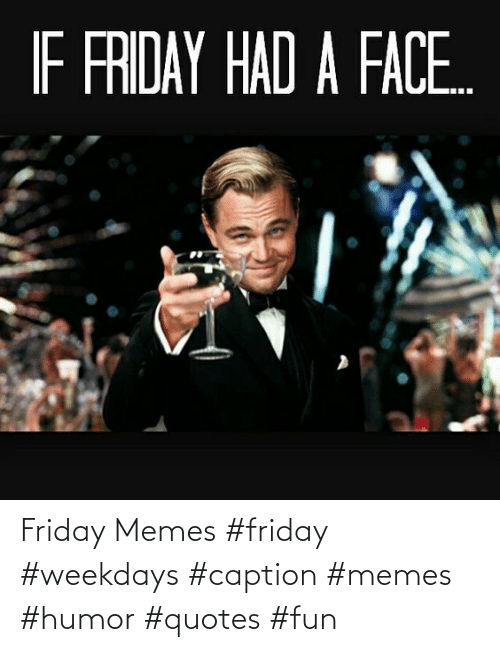 Friday: Friday Memes #friday #weekdays #caption #memes #humor #quotes #fun