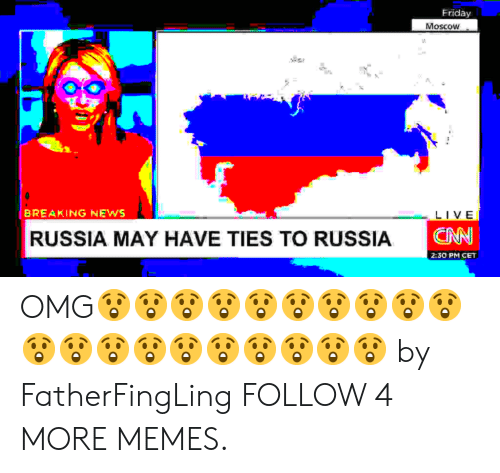 Deepfriedmemes: Friday  Moscow  BREAKING NEWS  LIVE  CAN  RUSSIA MAY HAVE TIES TO RUSSIA  2:30 PM CET OMG😲😲😲😲😲😲😲😲😲😲😲😲😲😲😲😲😲😲😲😲 by FatherFingLing FOLLOW 4 MORE MEMES.