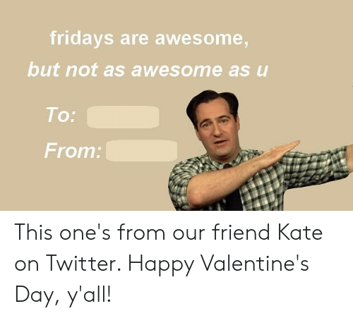 happy valentines: fridays are awesome,  but not as awesome as u  To:  From: This one's from our friend Kate on Twitter. Happy Valentine's Day, y'all!