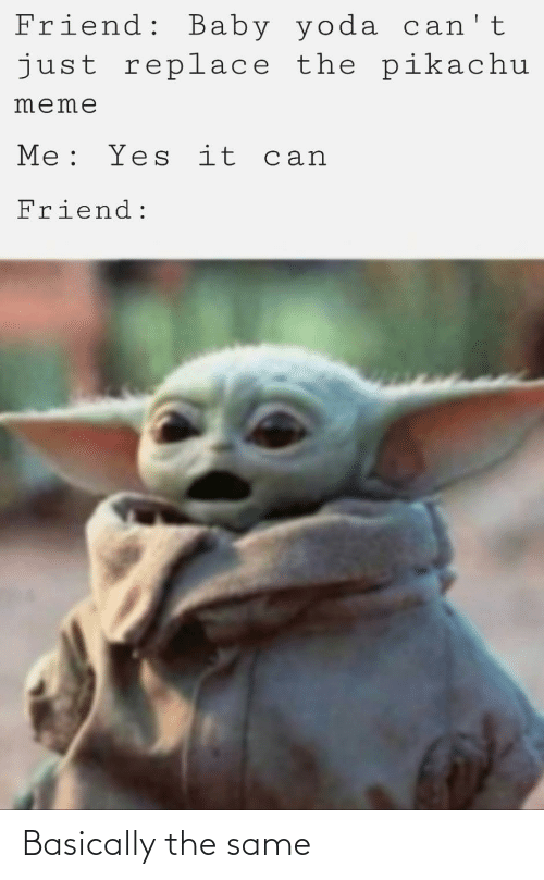 Meme, Pikachu, and Reddit: Friend: Baby yoda can't  just replace the pikachu  meme  Me: Yes it can  Friend: Basically the same
