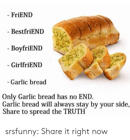 Garlic Bread: FriEND  BestfriEND  - BoyfriEND  GirlfriEND  Garlic bread  Only Garlic bread has no END  Garlic bread will always stay by your side,  Share to spread the TRUTH srsfunny:  Share it right now