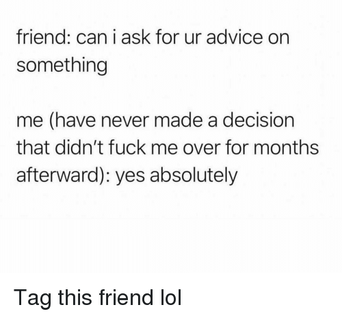 Advice, Funny, and Lol: friend: can i ask for ur advice on  something  me (have never made a decision  that didn't fuck me over for months  afterward): yes absolutely Tag this friend lol
