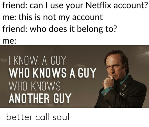 Netflix, Better Call Saul, and Another: friend: can I use your Netflix account?  me: this is not my account  friend: who does it belong to?  me:  I KNOW A GUY  WHO KNOWS A GUY  WHO KNOWS  ANOTHER GUY better call saul
