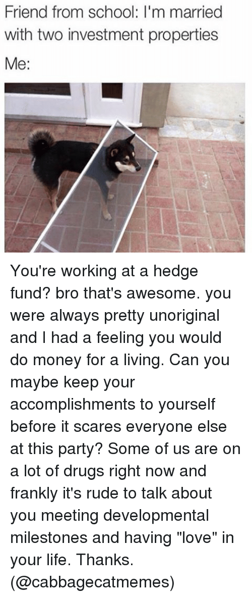 """hedge fund: Friend from School: m married  with two investment properties  Me You're working at a hedge fund? bro that's awesome. you were always pretty unoriginal and I had a feeling you would do money for a living. Can you maybe keep your accomplishments to yourself before it scares everyone else at this party? Some of us are on a lot of drugs right now and frankly it's rude to talk about you meeting developmental milestones and having """"love"""" in your life. Thanks. (@cabbagecatmemes)"""