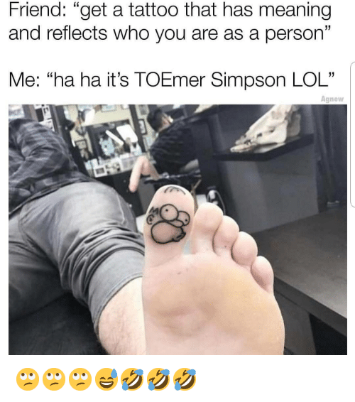 "Lol, Memes, and Meaning: Friend: ""get a tattoo that has meaning  and reflects who you are as a person""  Me: ""ha ha it's TOEmer Simpson LOL""  Agnew 🙄🙄🙄😅🤣🤣🤣"