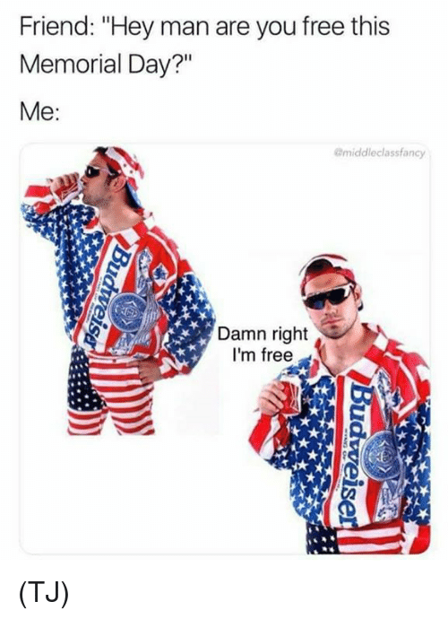 """im free: Friend: """"Hey man are you free this  Memorial Day?""""  Me:  @middleclassfancy  Damn right  I'm free (TJ)"""