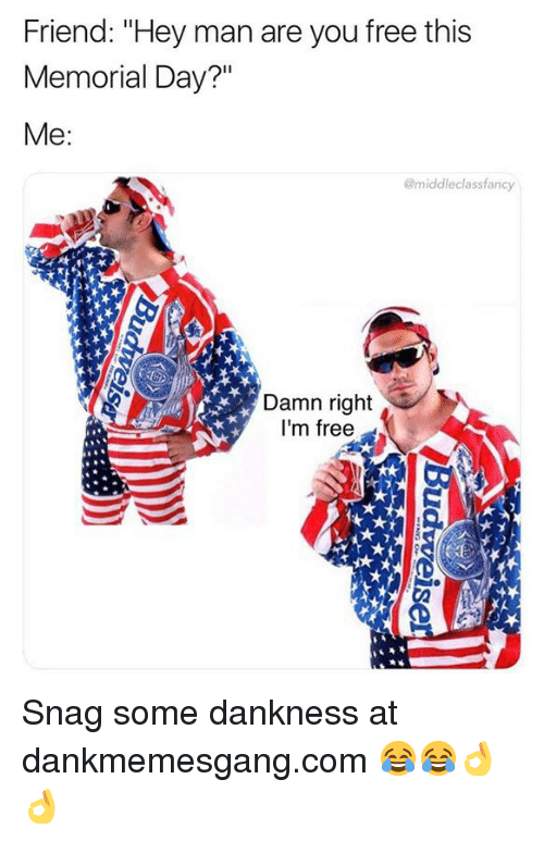 """im free: Friend: """"Hey man are you free this  Memorial Day?""""  @middleclassfancy  Damn right  I'm free  Ca Snag some dankness at dankmemesgang.com 😂😂👌👌"""
