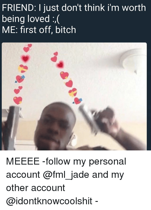 Thinked: FRIEND: I just don't think i'm worth  being loved :,(  ME: first off, bitch MEEEE -follow my personal account @fml_jade and my other account @idontknowcoolshit -
